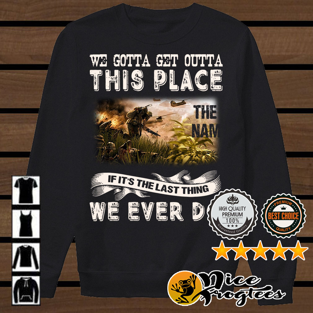 We gotta get outta this place the Nam if it's the last thing we shirt