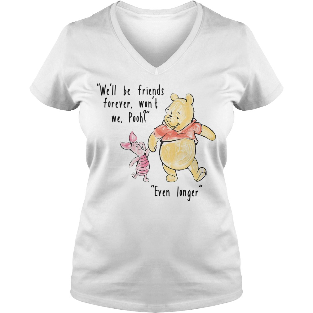 We'll be friends forever won't we Pooh Even longer V-neck T-shirt