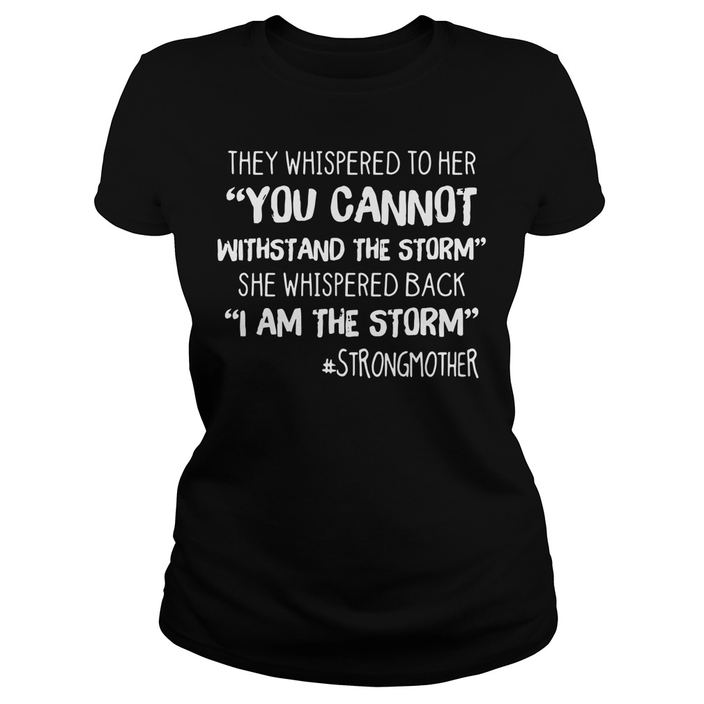 They whispered to her you cannot withstand the storm Ladies tee