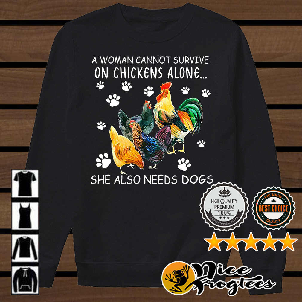 A woman cannot survive on chicken alone she also needs dogs shirt