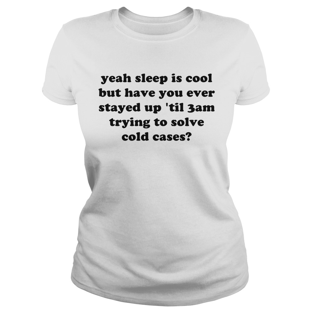 Yeah sleep is cool but have you ever stayed up 'til 3 am trying to solve cold cases Ladies tee