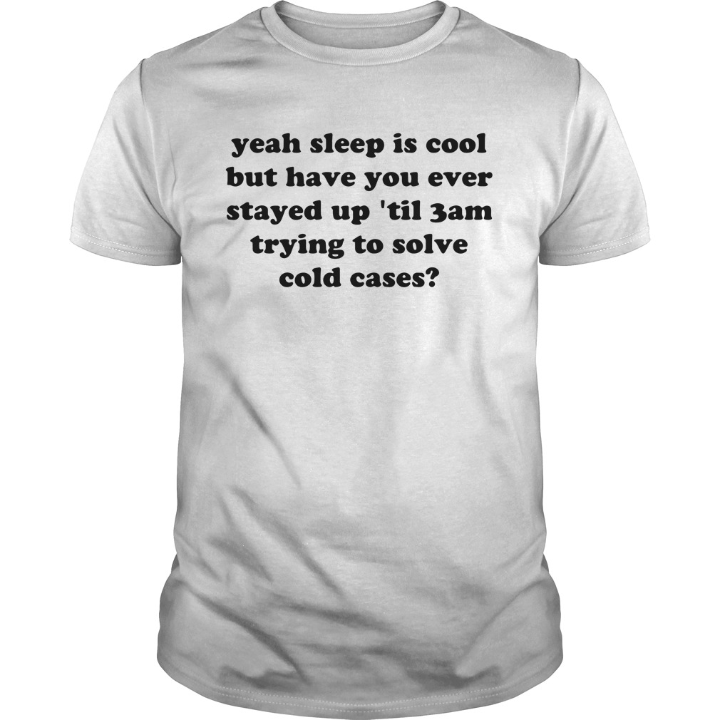 Yeah sleep is cool but have you ever stayed up 'til 3 am trying to solve cold cases shirt