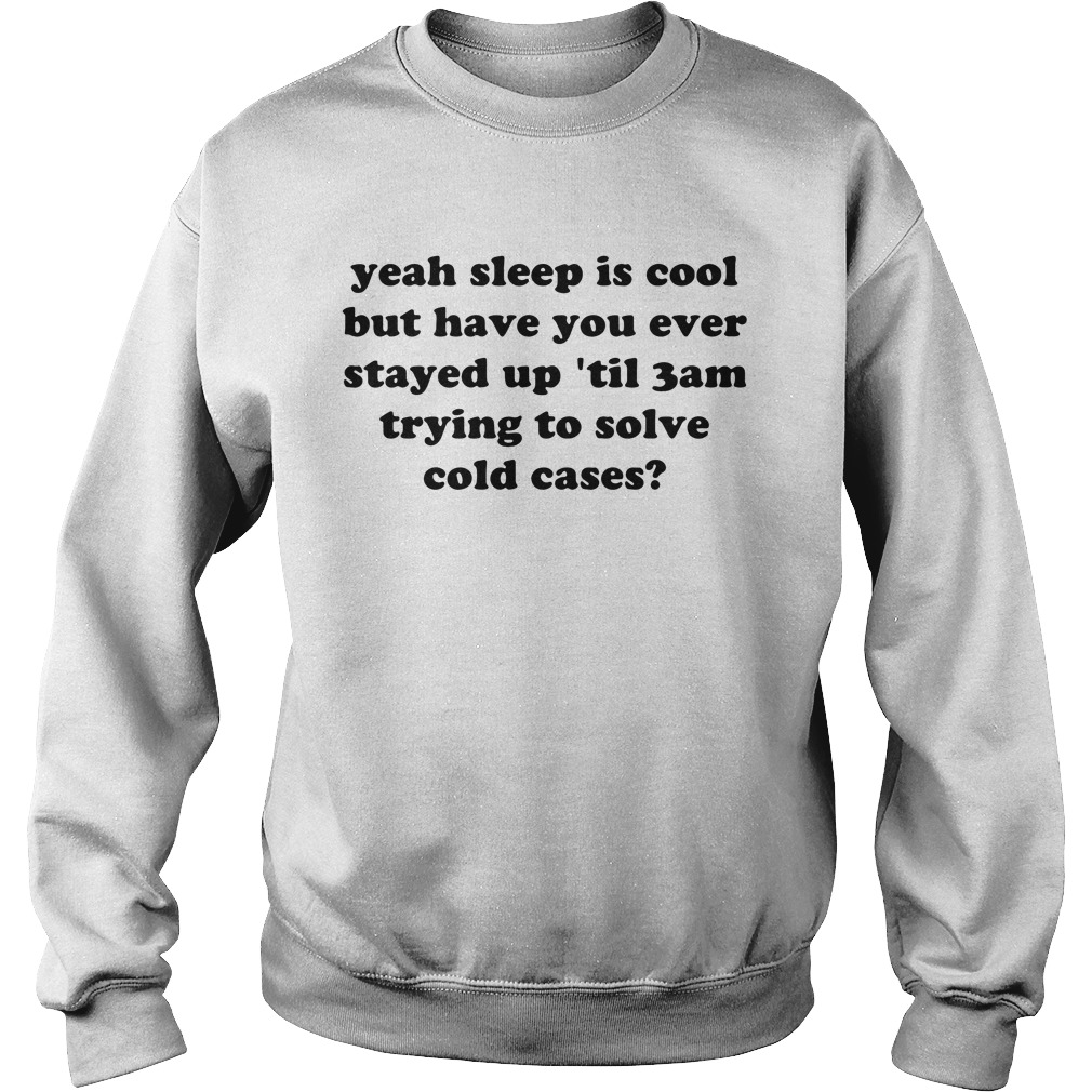 Yeah sleep is cool but have you ever stayed up 'til 3 am trying to solve cold cases Sweater