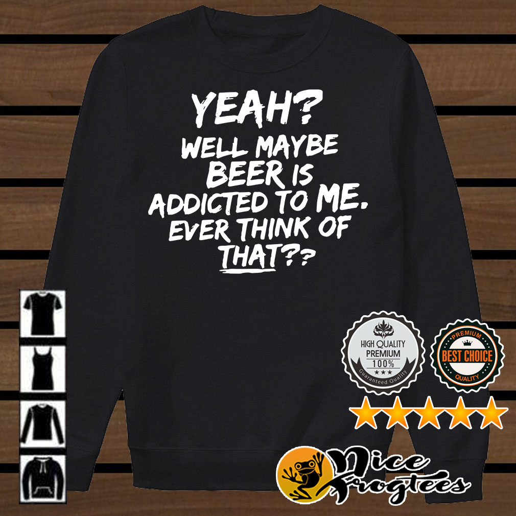 Yeah well maybe beer is addicted to me ever think of that shirt
