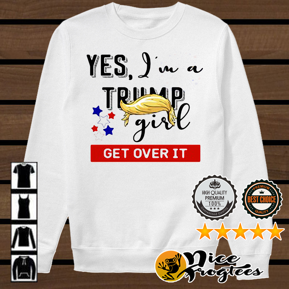 Yes I'm a Trump girl get over it shirt
