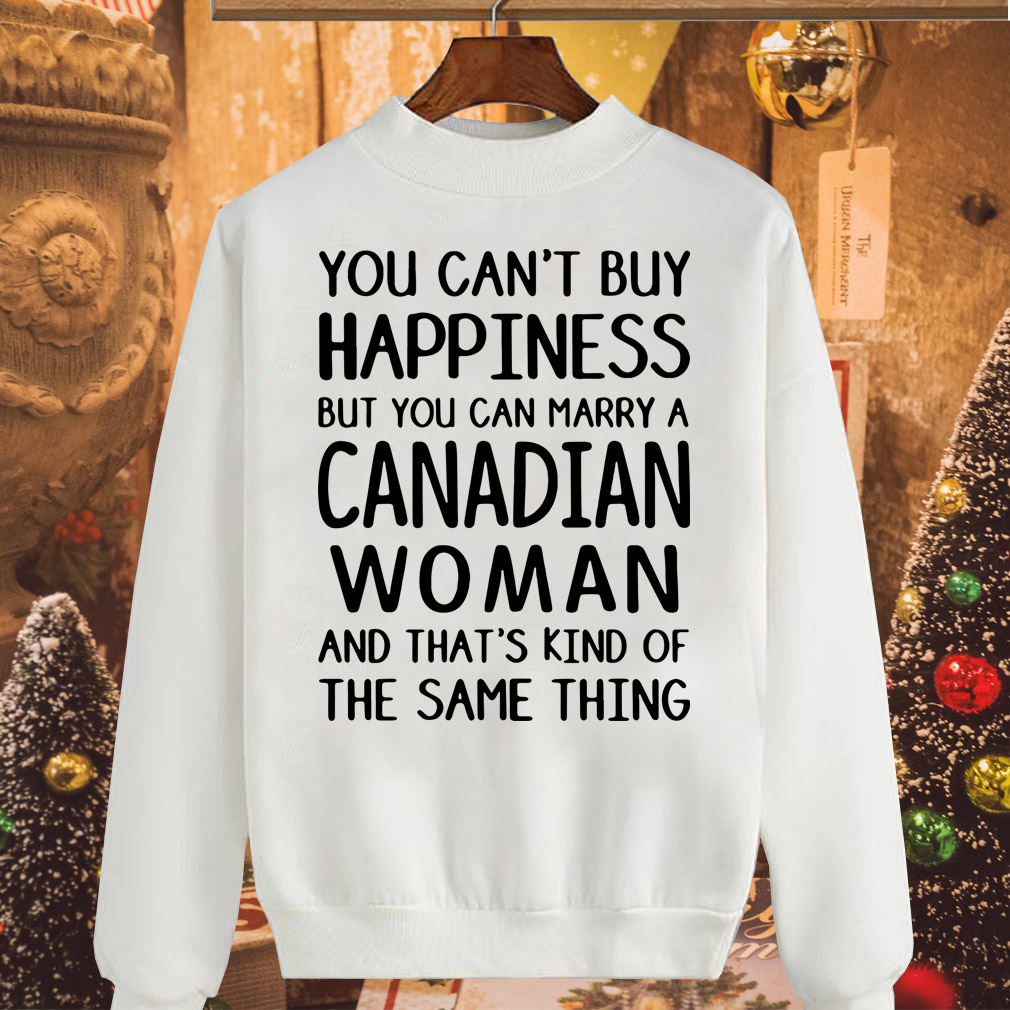 You can't buy happiness but you can marry a Canadian woman shirt