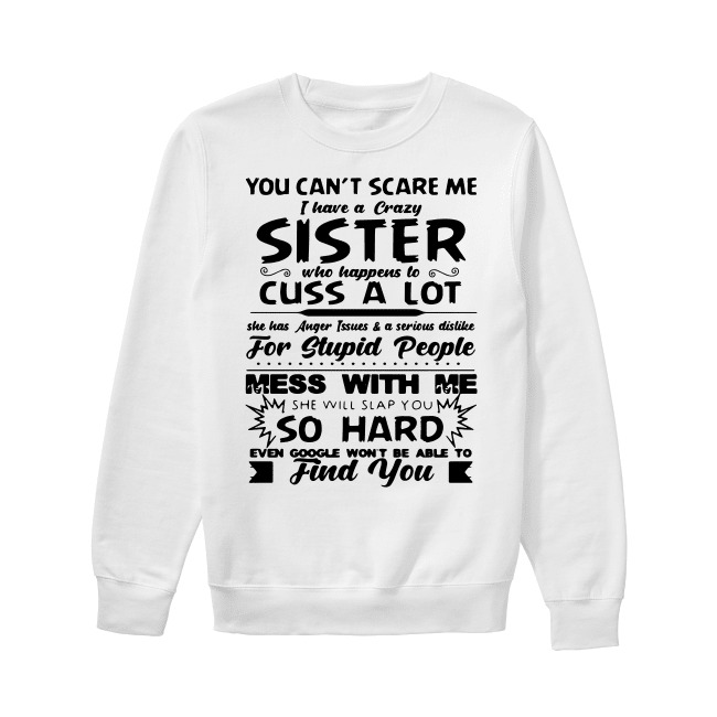 You can't scare me I have a crazy sister who happens to cuss a lot Sweater