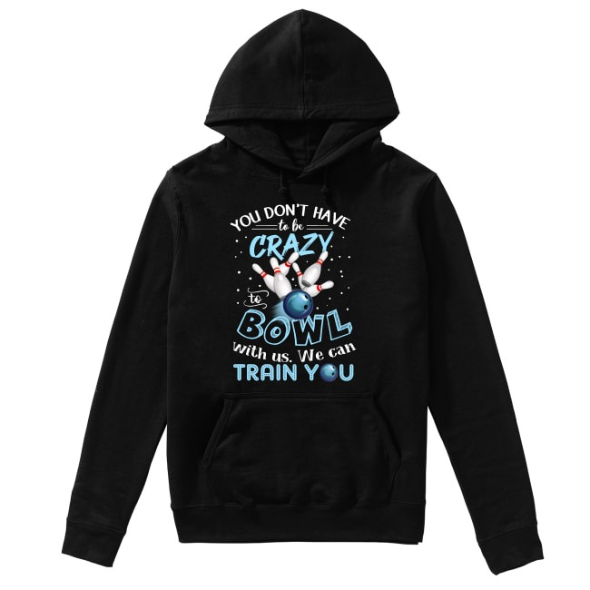 You don't have to be crazy to bowl with us we can train you Hoodie