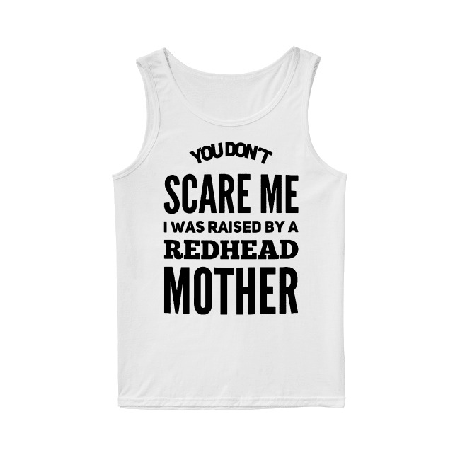 You don't scare me I was raised by a redhead mother Tank top