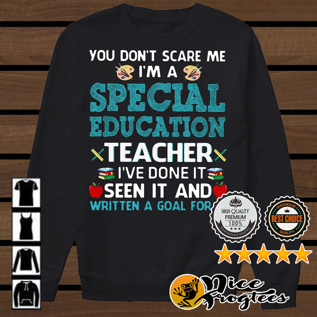 You don't scare me I'm a special education teacher I've done it seen it shirt