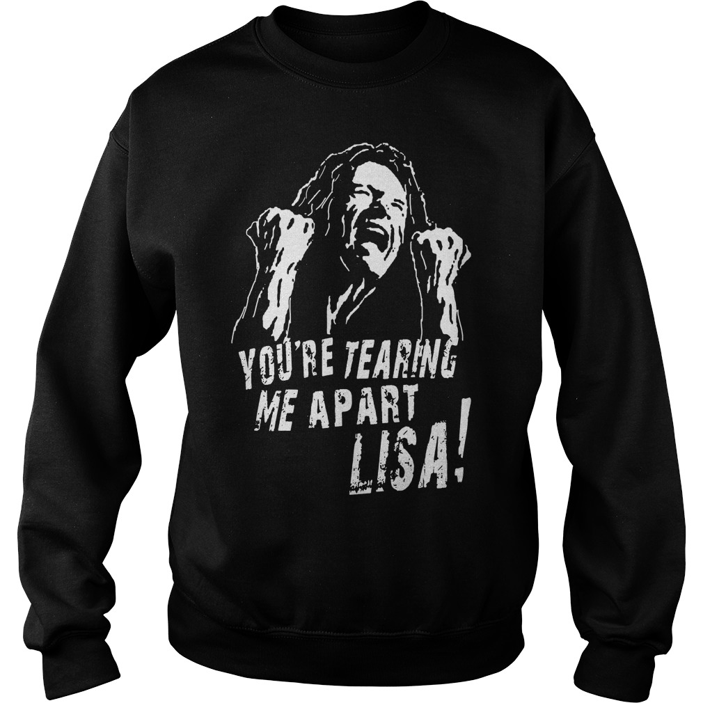youre tearing me apart lisa shirt hoodie sweater and v neck t shirt